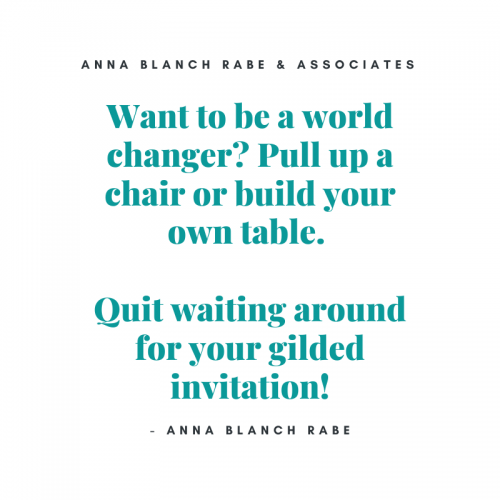 Want to be a world changer quit waiting for a gilded invitation